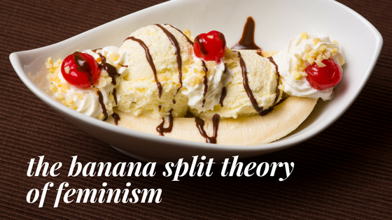 The Banana Split Theory of Feminism