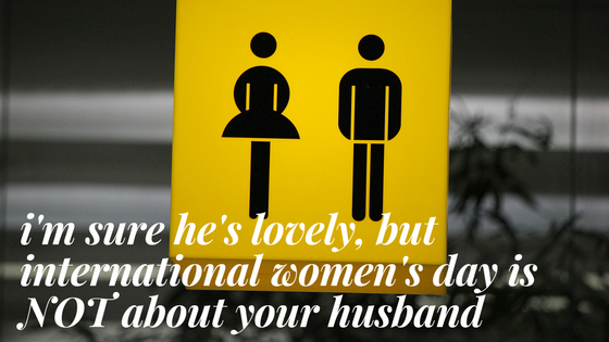 I'm sure he's lovely, but International Women's Day is NOT about your husband